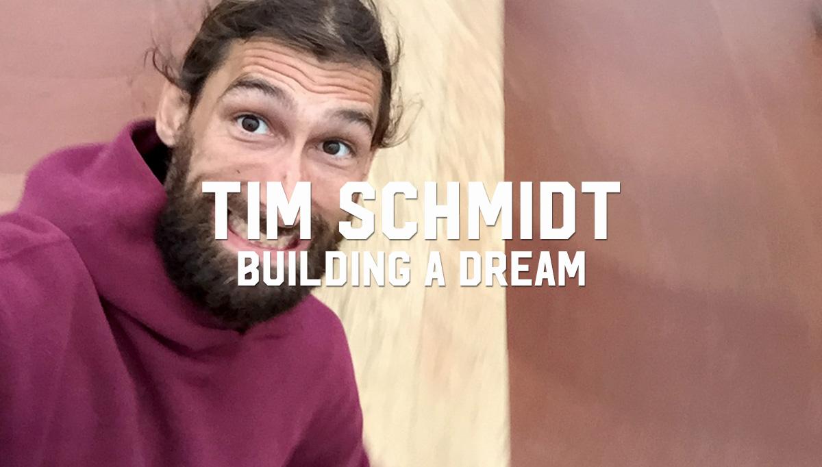 Tim Schmidt: Building A Dream